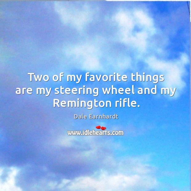 Two of my favorite things are my steering wheel and my remington rifle. Dale Earnhardt Picture Quote