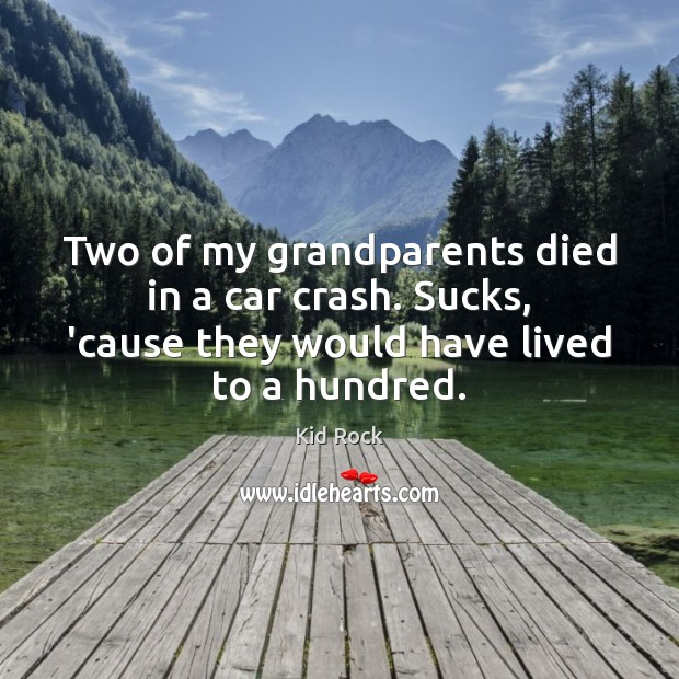 Two of my grandparents died in a car crash. Sucks, 'cause they Kid Rock Picture Quote
