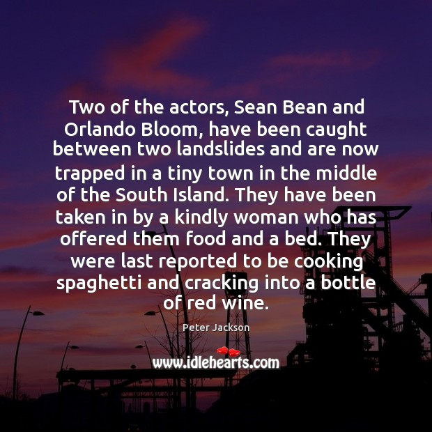 Two of the actors, Sean Bean and Orlando Bloom, have been caught Peter Jackson Picture Quote