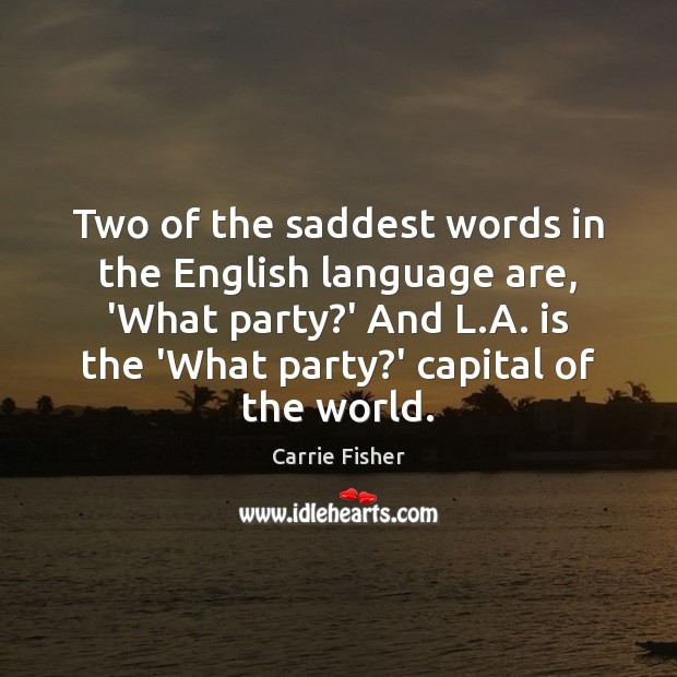 Two of the saddest words in the English language are, 'What party? Carrie Fisher Picture Quote