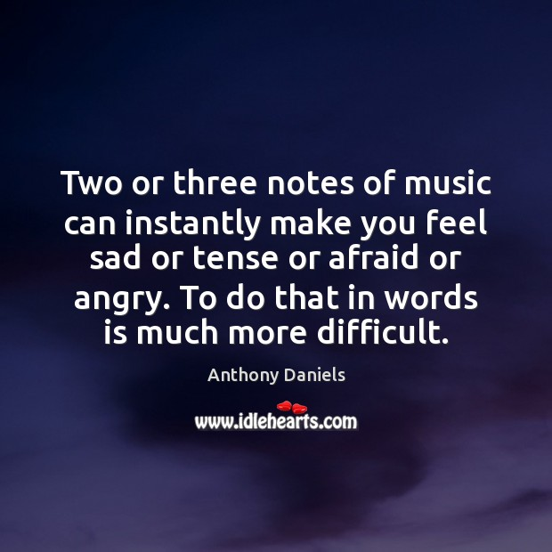 Two or three notes of music can instantly make you feel sad Anthony Daniels Picture Quote