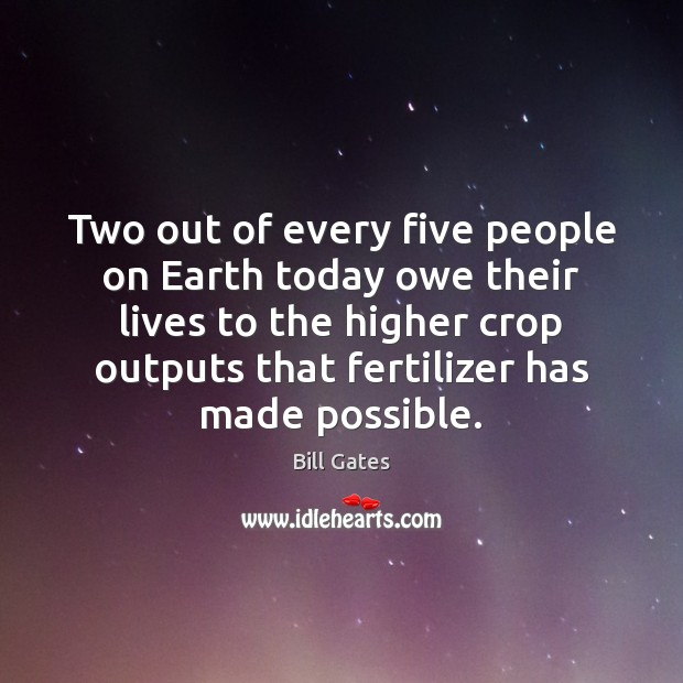 Two out of every five people on Earth today owe their lives Bill Gates Picture Quote