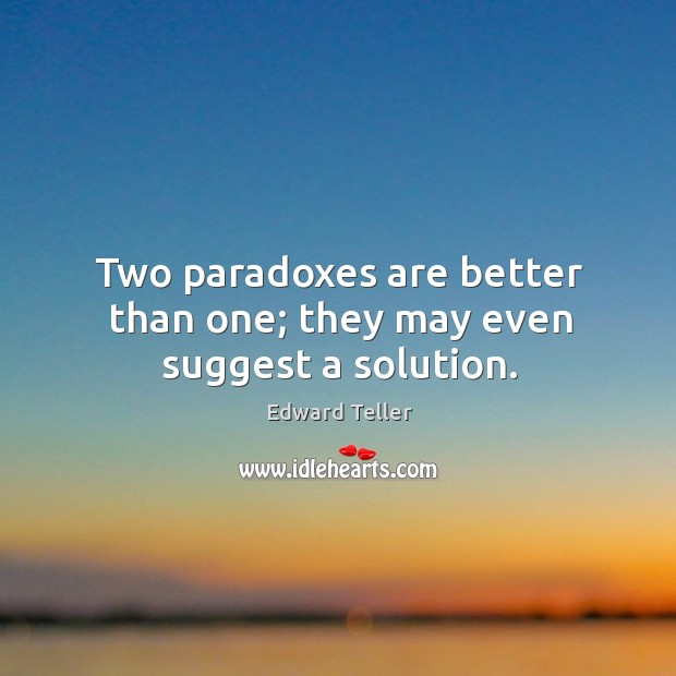 Two paradoxes are better than one; they may even suggest a solution. Image
