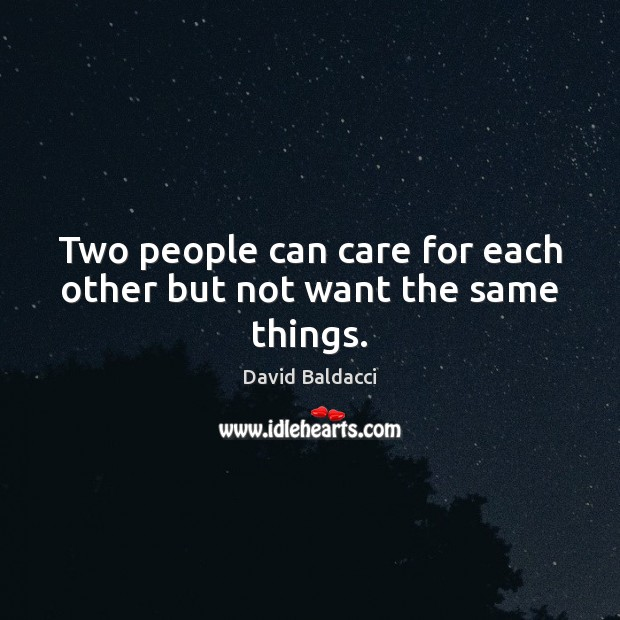 Two people can care for each other but not want the same things. David Baldacci Picture Quote
