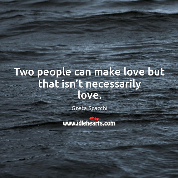 Two people can make love but that isn't necessarily love. Image