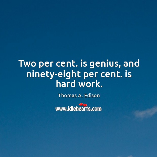 Two per cent. is genius, and ninety-eight per cent. is hard work. Image