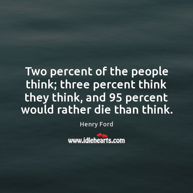 Image, Two percent of the people think; three percent think they think, and 95