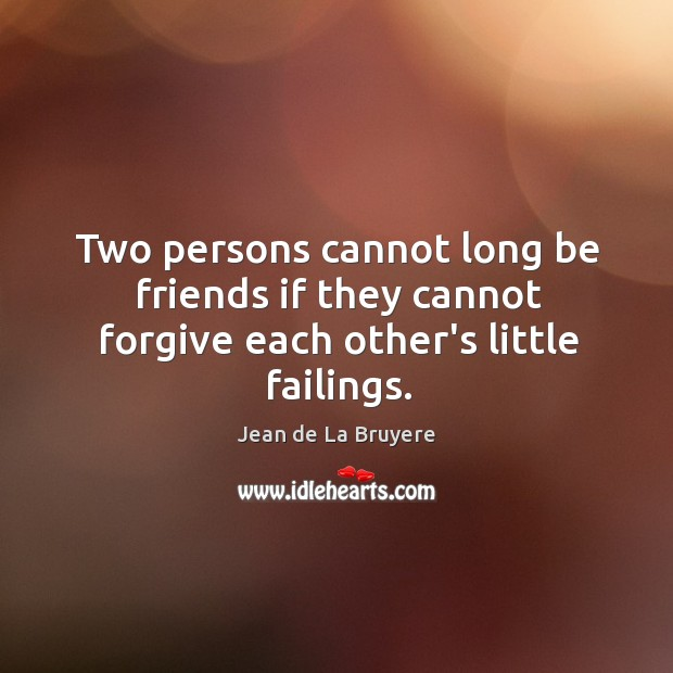 Two persons cannot long be friends if they cannot forgive each other's little failings. Image