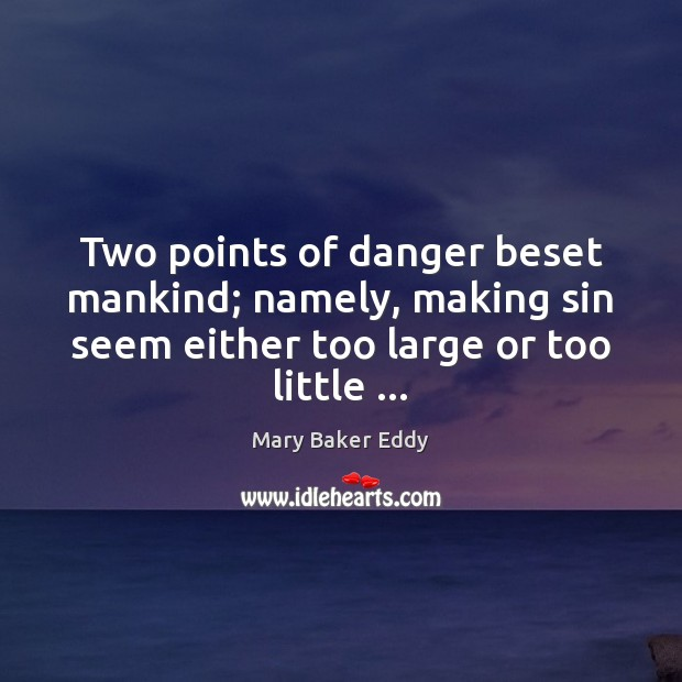 Two points of danger beset mankind; namely, making sin seem either too Mary Baker Eddy Picture Quote