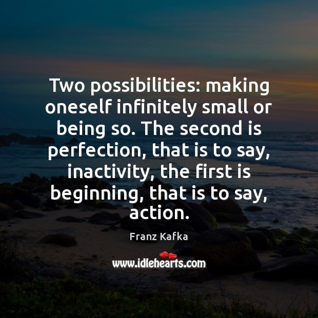 Two possibilities: making oneself infinitely small or being so. The second is Franz Kafka Picture Quote
