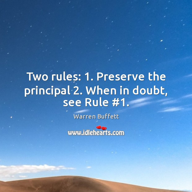 Two rules: 1. Preserve the principal 2. When in doubt, see Rule #1. Warren Buffett Picture Quote