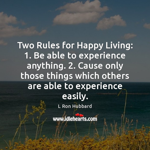 Two Rules for Happy Living: 1. Be able to experience anything. 2. Cause only L Ron Hubbard Picture Quote