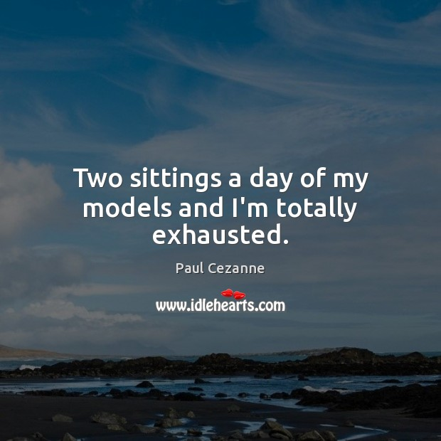 Two sittings a day of my models and I'm totally exhausted. Paul Cezanne Picture Quote