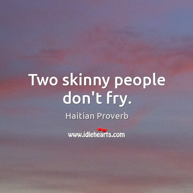 Two skinny people don't fry. Haitian Proverbs Image