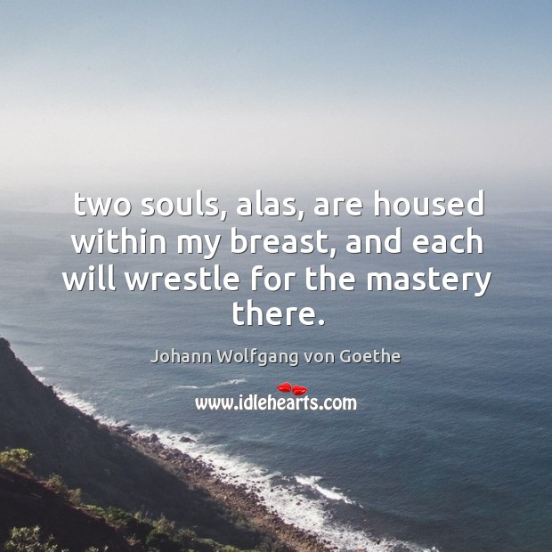 Two souls, alas, are housed within my breast, and each will wrestle for the mastery there. Image
