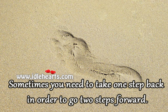 One Step Back In Order To Go Two Steps Forward.