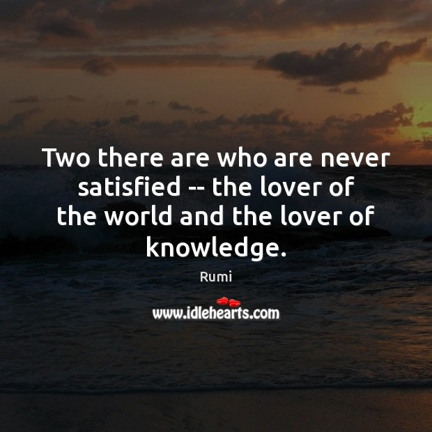 Two there are who are never satisfied — the lover of the Rumi Picture Quote
