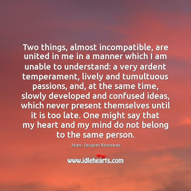 Two things, almost incompatible, are united in me in a manner which Jean-Jacques Rousseau Picture Quote