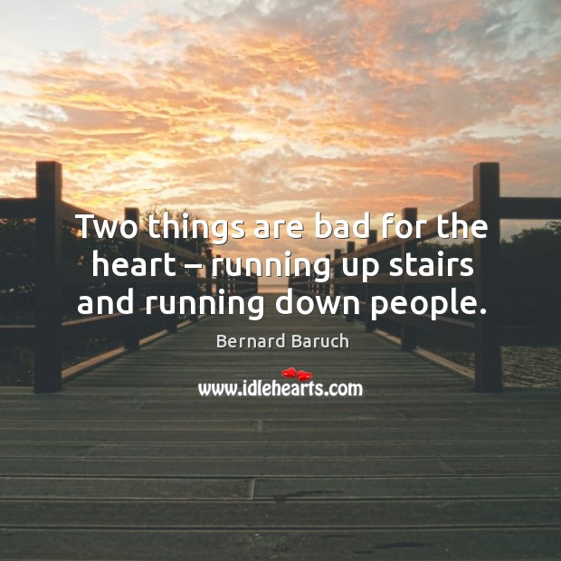 Two things are bad for the heart – running up stairs and running down people. Image