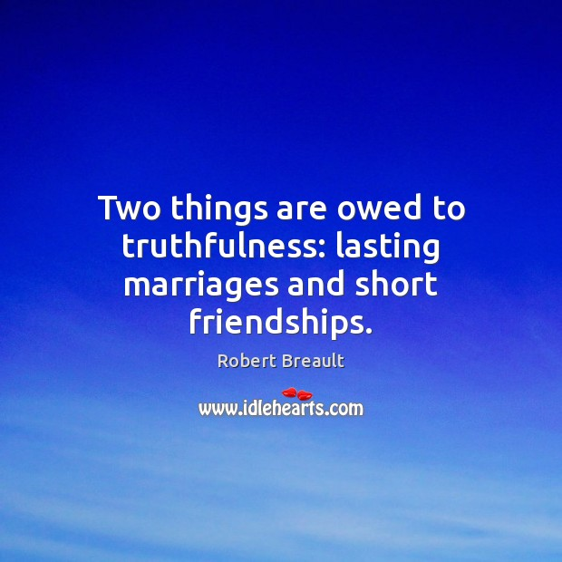 Two things are owed to truthfulness: lasting marriages and short friendships. Image