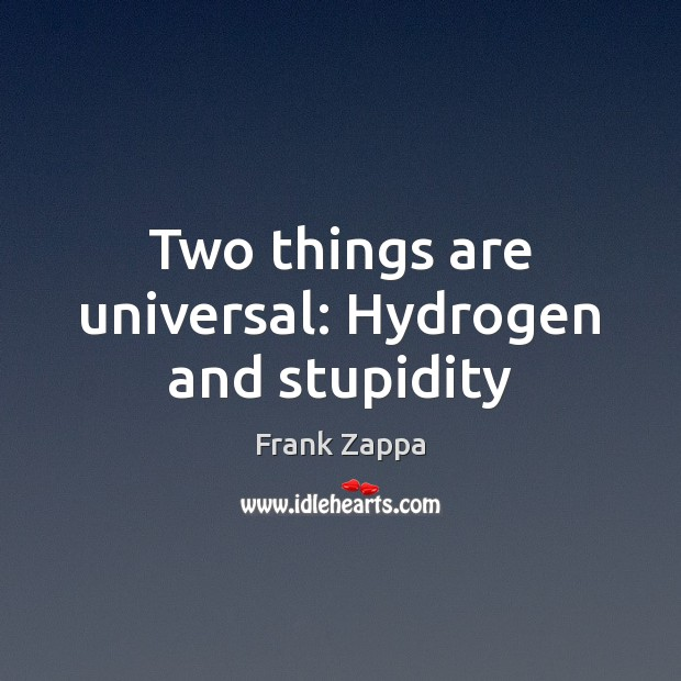 Two things are universal: Hydrogen and stupidity Frank Zappa Picture Quote
