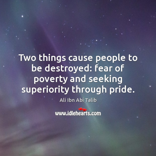Two things cause people to be destroyed: fear of poverty and seeking Ali Ibn Abi Talib Picture Quote