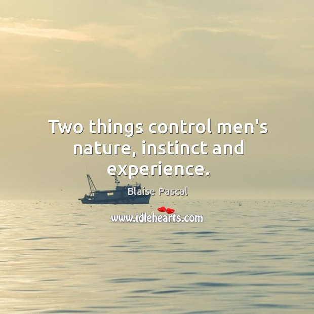 Two things control men's nature, instinct and experience. Image