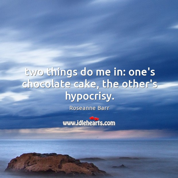 Two things do me in: one's chocolate cake, the other's hypocrisy. Roseanne Barr Picture Quote