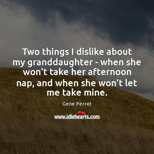 Two things I dislike about my granddaughter – when she won't take Gene Perret Picture Quote