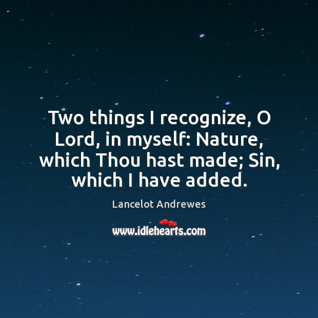 Two things I recognize, O Lord, in myself: Nature, which Thou hast Image