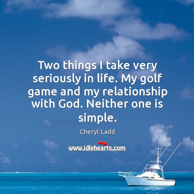 Two things I take very seriously in life. My golf game and my relationship with God. Cheryl Ladd Picture Quote