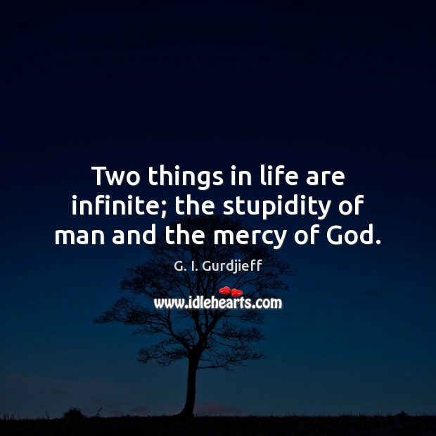 Two things in life are infinite; the stupidity of man and the mercy of God. G. I. Gurdjieff Picture Quote