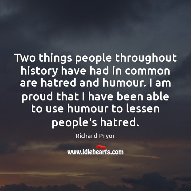 Two things people throughout history have had in common are hatred and Richard Pryor Picture Quote
