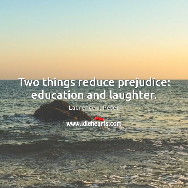 Two things reduce prejudice: education and laughter. Laurence J. Peter Picture Quote