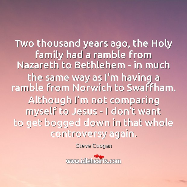 Two thousand years ago, the Holy family had a ramble from Nazareth Steve Coogan Picture Quote