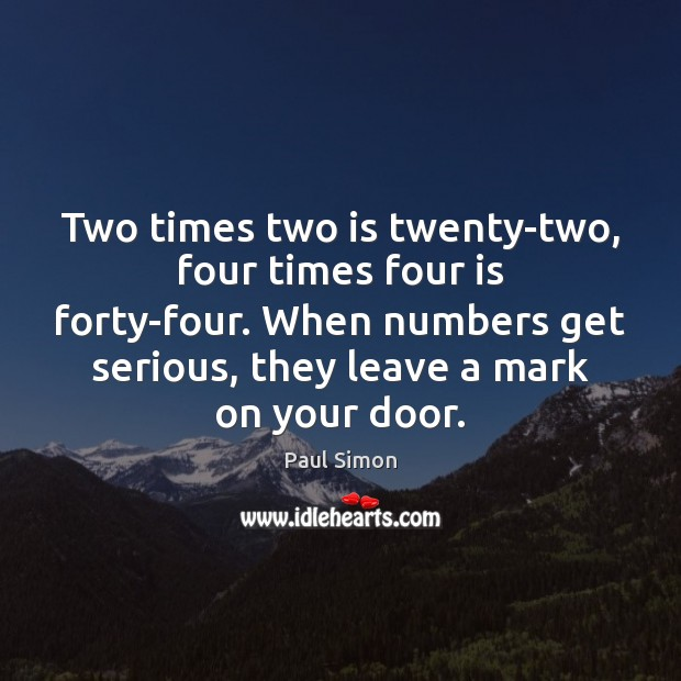 Two times two is twenty-two, four times four is forty-four. When numbers Paul Simon Picture Quote