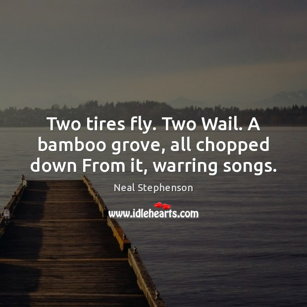 Image, Two tires fly. Two Wail. A bamboo grove, all chopped down From it, warring songs.