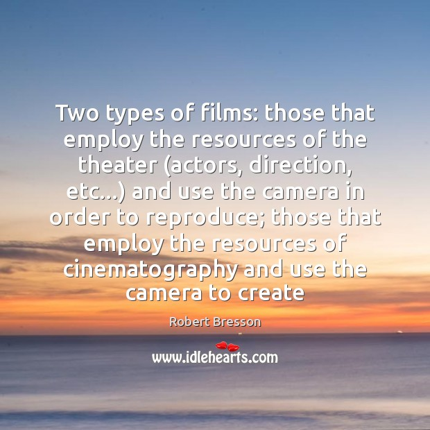 Two types of films: those that employ the resources of the theater ( Robert Bresson Picture Quote