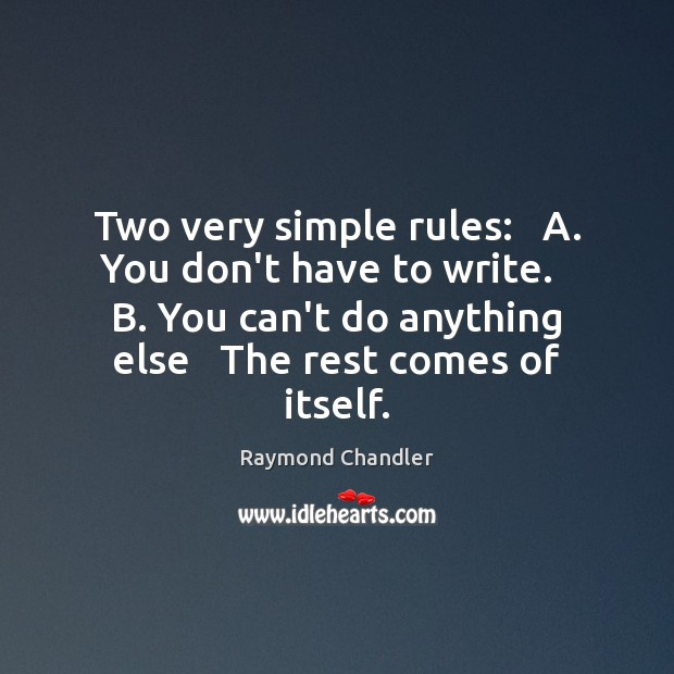 Two very simple rules:   A. You don't have to write.   B. You Raymond Chandler Picture Quote