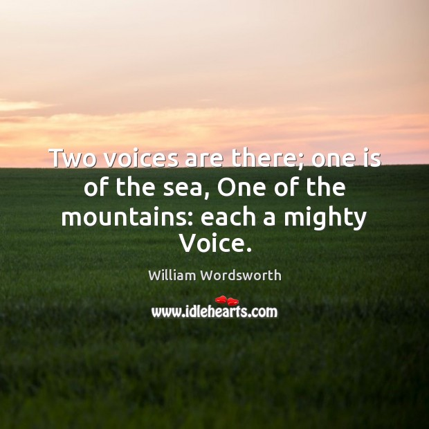 Two voices are there; one is of the sea, One of the mountains: each a mighty Voice. William Wordsworth Picture Quote