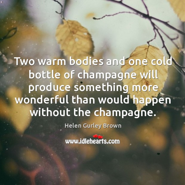 Two warm bodies and one cold bottle of champagne will produce something Helen Gurley Brown Picture Quote