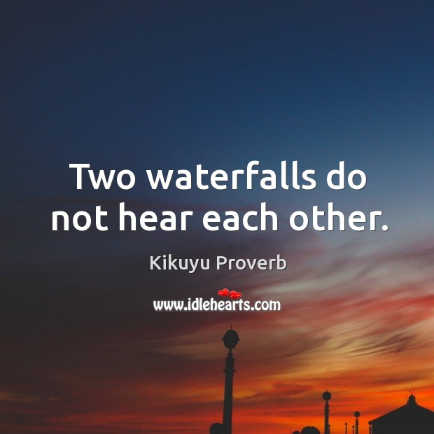 Two waterfalls do not hear each other. Kikuyu Proverbs Image
