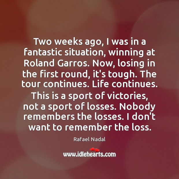 Two weeks ago, I was in a fantastic situation, winning at Roland Rafael Nadal Picture Quote