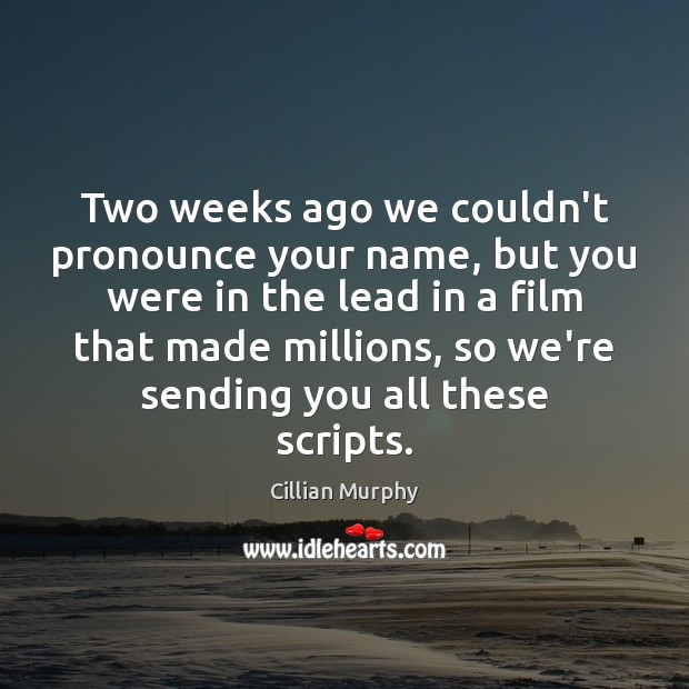 Two weeks ago we couldn't pronounce your name, but you were in Cillian Murphy Picture Quote