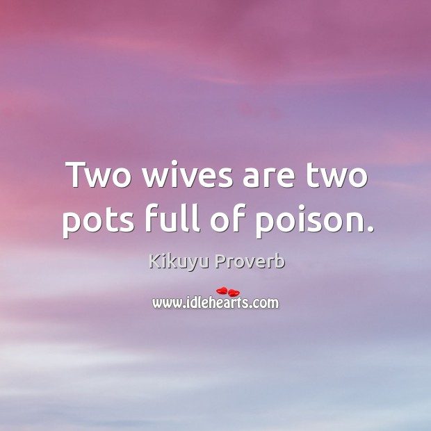 Two wives are two pots full of poison. Kikuyu Proverbs Image