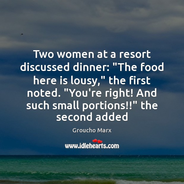 "Two women at a resort discussed dinner: ""The food here is lousy,"" Groucho Marx Picture Quote"