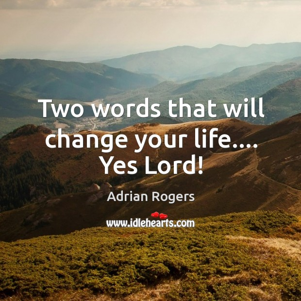Two words that will change your life…. Yes Lord! Image
