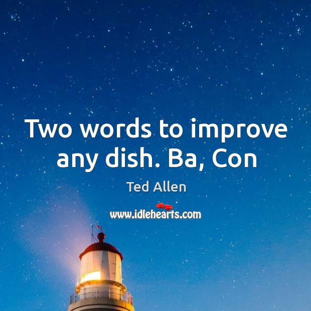 Two words to improve any dish. Ba, Con Ted Allen Picture Quote