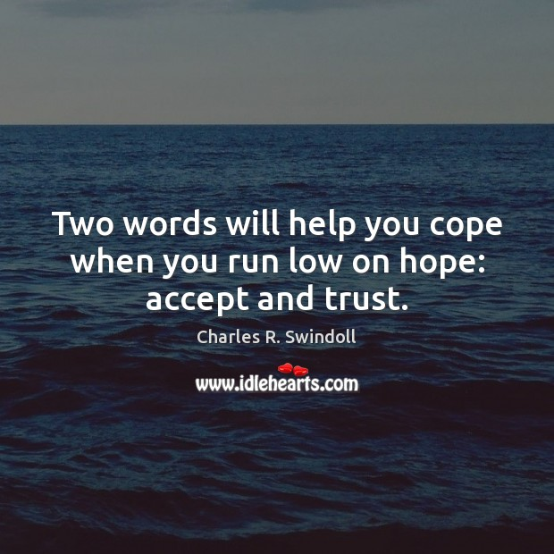 Two words will help you cope when you run low on hope: accept and trust. Charles R. Swindoll Picture Quote