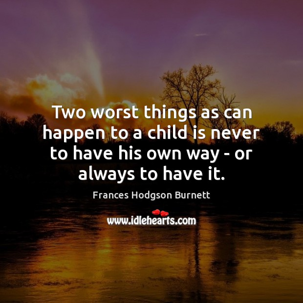 Two worst things as can happen to a child is never to Frances Hodgson Burnett Picture Quote